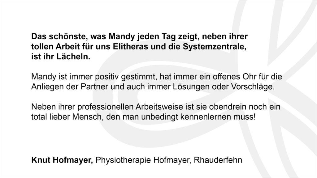 """""""Das schönste, was Mandy jeden Tag zeigt, neben ihrer tollen Arbeit für uns Elitheras und die Systemzentrale, ist ihr Lächeln. Mandy ist immer positiv gestimmt, hat immer ein offenes Ohr für die Anliegen der Partner und auch immer Lösungen oder Vorschläge. Neben ihrer professionellen Arbeitsweise ist sie obendrein noch ein total lieber Mensch, den man unbedingt kennenlernen muss!"""" Knut Hofmayer, Physiotherapie Hofmayer, Rhauderfehn"""