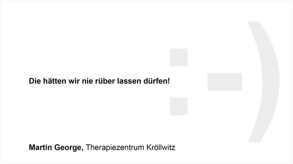 """""""Die hätten wir nie rüber lassen dürfen :-)!"""" Martin George, Therapiezentrum Kröllwitz"""