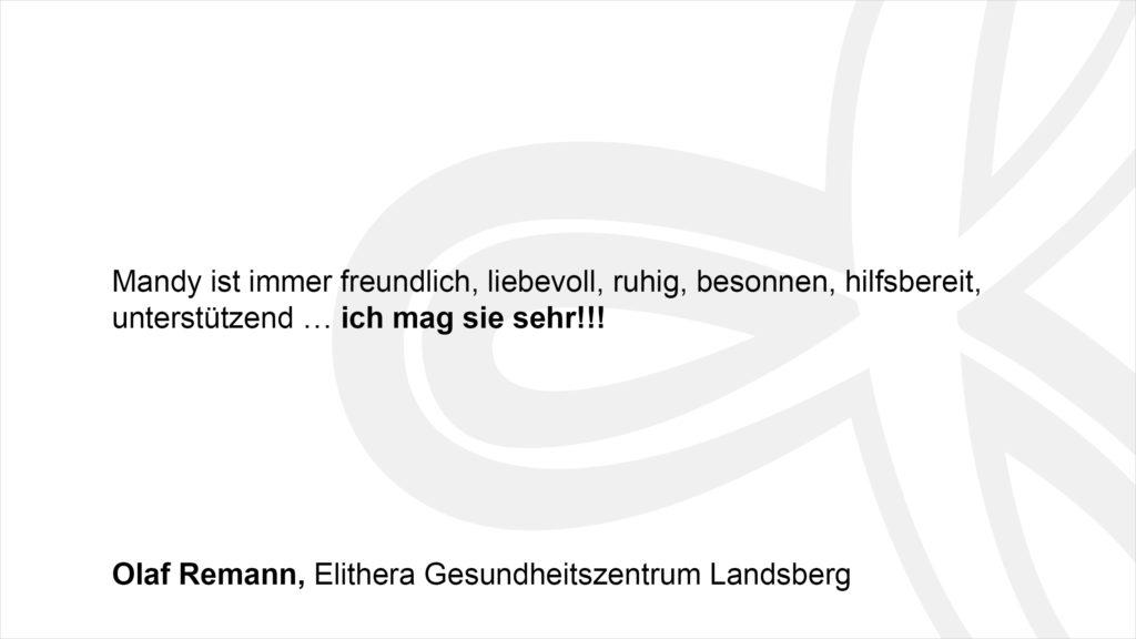 """""""Mandy ist immer freundlich, liebevoll, ruhig, besonnen, hilfsbereit, unterstützend … ich mag sie sehr!!!"""" Olaf Remann, Elithera Gesundheitszentrum Landsberg"""