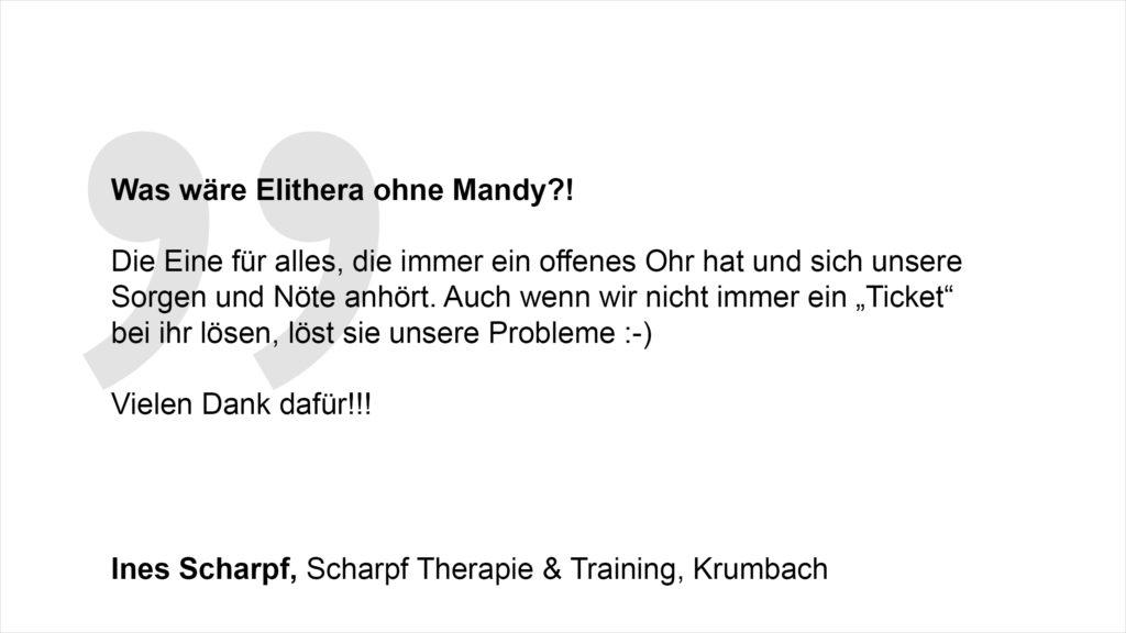 """""""Was wäre Elithera ohne Mandy? Die Eine für alles, die immer ein offenes Ohr hat und sich unsere Sorgen und Nöte anhört. Auch wenn wir nicht immer ein """"Ticket"""" bei ihr lösen :-) löst sie unsere Probleme. Vielen Dank dafür!!!"""" Ines Scharpf, Scharpf Therapie & Training, Krumbach"""