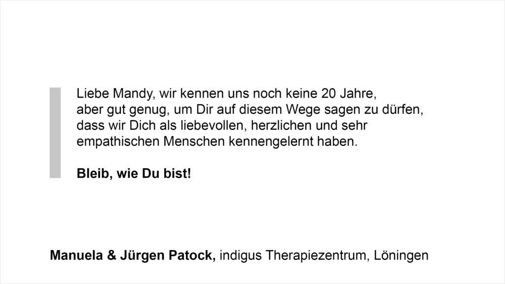 """""""Liebe Mandy, wir kennen uns noch keine 20 Jahre, aber gut genug, um Dir auf diesem Wege sagen zu dürfen, dass wir Dich als liebevollen, herzlichen und sehr empathischen Menschen kennengelernt haben. Bleib, wie Du bist!"""" Manuela & Jürgen Patock, indigus Therapiezentrum, Löningen"""