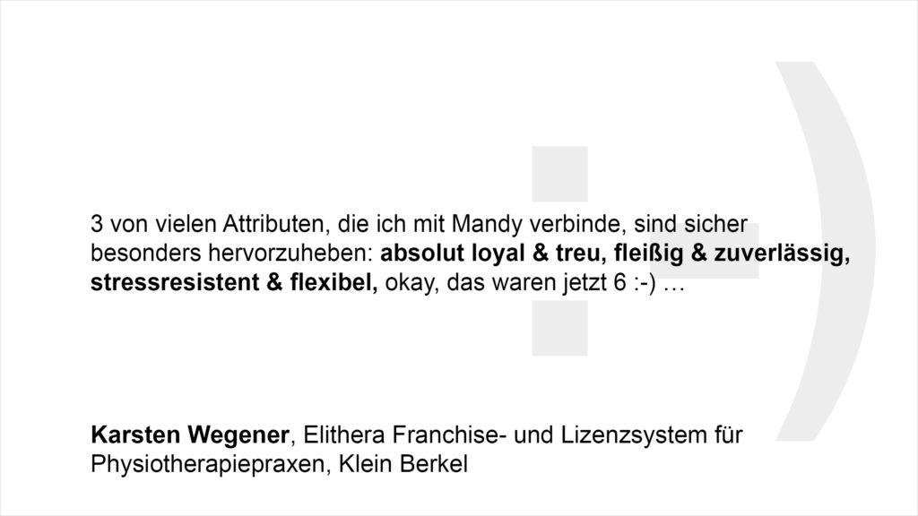"""""""3 von vielen Attributen, die ich mit Mandy verbinde, sind sicher besonders hervorzuheben: absolut loyal & treu, fleißig & zuverlässig, stressresistent & flexibel, okay, das waren jetzt 6 :-) …"""" Karsten Wegener, Elithera Franchise- und Lizenzsystem für Physiotherapiepraxen, Klein Berkel"""