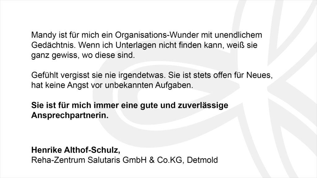 """""""Mandy ist für mich ein Organisations-Wunder mit unendlichem Gedächtnis. Wenn ich Unterlagen nicht finden kann, weiß sie ganz gewiss, wo diese sind. Gefühlt vergisst sie nie irgendetwas. Sie ist stets offen für Neues, hat keine Angst vor unbekannten Aufgaben. Sie ist für mich immer eine gute und zuverlässige Ansprechpartnerin."""" Henrike Althof-Schulz, Reha-Zentrum Salutaris GmbH & Co.KG, Detmold"""