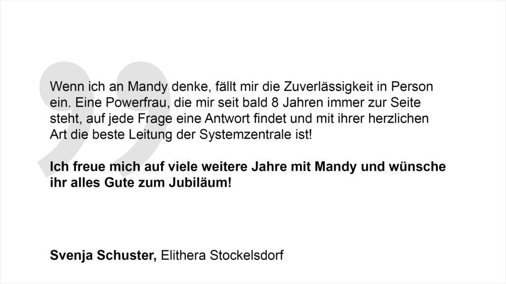 """""""Wenn ich an Mandy denke, fällt mir die Zuverlässigkeit in Person ein. Eine Powerfrau, die mir seit bald 8 Jahren immer zur Seite steht, auf jede Frage eine Antwort findet und mit ihrer herzlichen Art die beste Leitung der Systemzentrale ist! Ich freue mich auf viele weitere Jahre mit Mandy und wünsche ihr alles Gute zum Jubiläum!"""" Svenja Schuster, Elithera Stockelsdorf"""